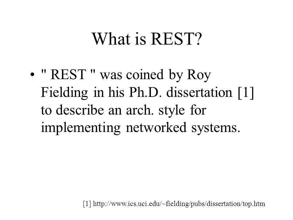 What is REST REST was coined by Roy Fielding in his Ph.D. dissertation [1] to describe an arch. style for implementing networked systems.